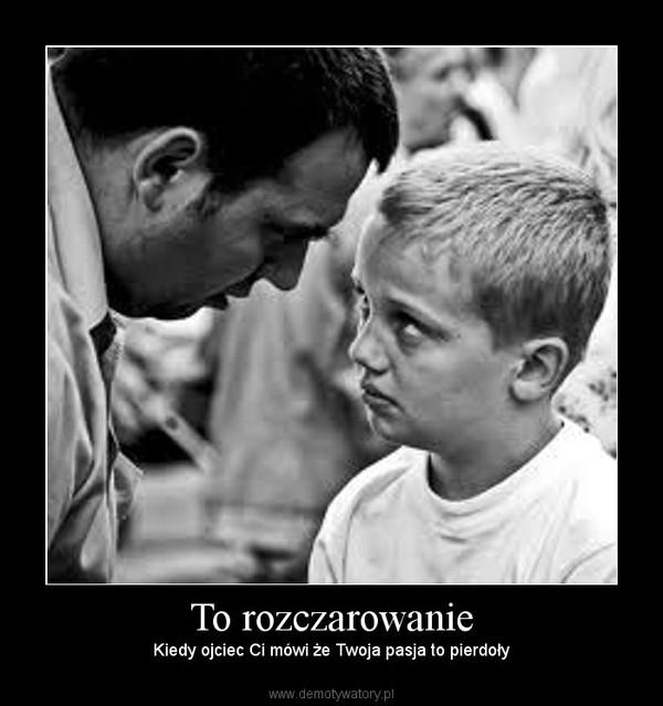 To rozczarowanie – Kiedy ojciec Ci mówi że Twoja pasja to pierdoły