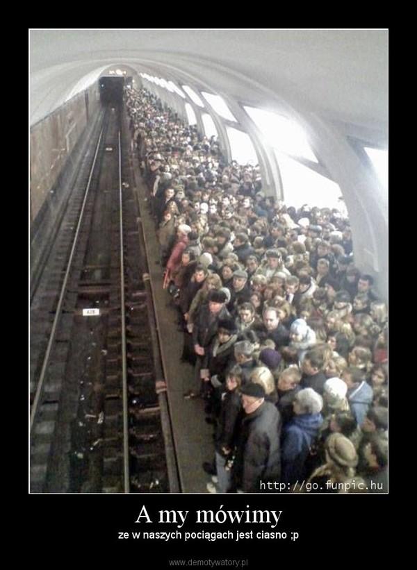A my mówimy – ze w naszych pociągach jest ciasno ;p