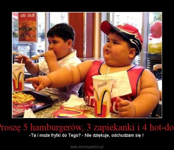 Proszę 5 hamburgerów, 3 zapiekanki i 4 hot-dog – -Ta i może frytki do Tego? - Nie dziękuje, odchudzam się !