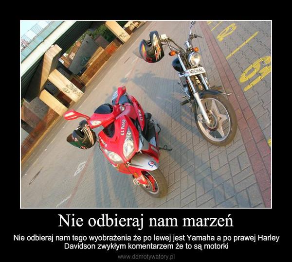 Nie odbieraj nam marzeń – Nie odbieraj nam tego wyobrażenia że po lewej jest Yamaha a po prawej Harley Davidson zwykłym koment