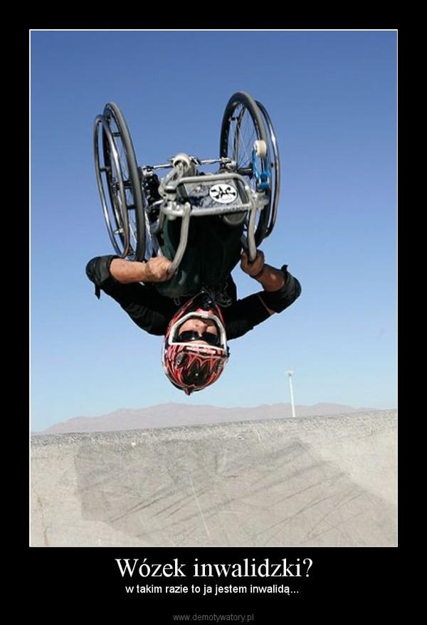 Wózek inwalidzki? – w takim razie to ja jestem inwalidą...