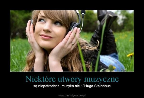 Niektóre utwory muzyczne – są niepotrzebne, muzyka nie ~`Hugo Steinhaus