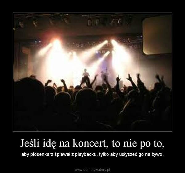 Jeśli idę na koncert, to nie po to, – aby piosenkarz śpiewał z playbacku, tylko aby usłyszeć go na żywo.