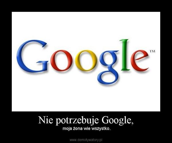 Nie potrzebuje Google, – moja żona wie wszystko.