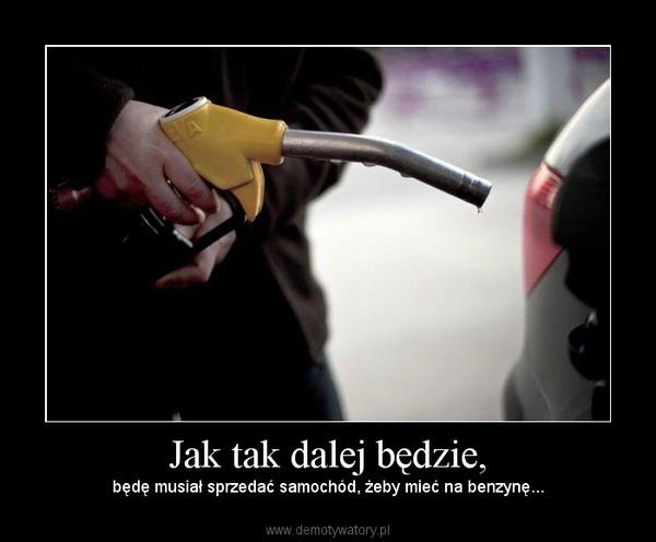 Jak tak dalej będzie, – będę musiał sprzedać samochód, żeby mieć na benzynę...