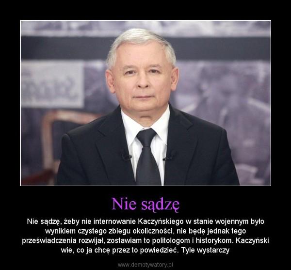 Nie sądzę – Nie sądzę, żeby nie internowanie Kaczyńskiego w stanie wojennym było wynikiem czystego zbiegu okoliczności, nie będę jednak tego przeświadczenia rozwijał, zostawiam to politologom i historykom. Kaczyński wie, co ja chcę przez to powiedzieć. Tyle wystarczy