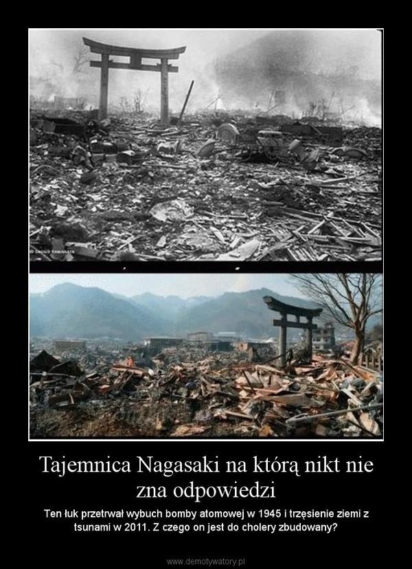 Tajemnica Nagasaki na którą nikt nie zna odpowiedzi – Ten łuk przetrwał wybuch bomby atomowej w 1945 i trzęsienie ziemi z tsunami w 2011. Z czego on jest do cholery zbudowany?