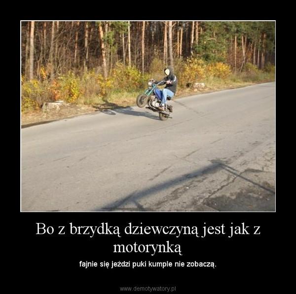 Bo z brzydką dziewczyną jest jak z motorynką – fajnie się jeździ puki kumple nie zobaczą.