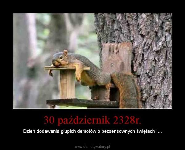 30 październik 2328r. – Dzień dodawania głupich demotów o bezsensownych świętach !...