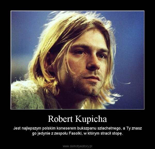 Robert Kupicha – Jest najlepszym polskim koneserem bukszpanu szlachetnego, a Ty znasz go jedynie z zespołu Fasolki, w którym stracił stopę.