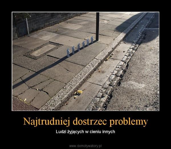Najtrudniej dostrzec problemy – Ludzi żyjących w cieniu innych