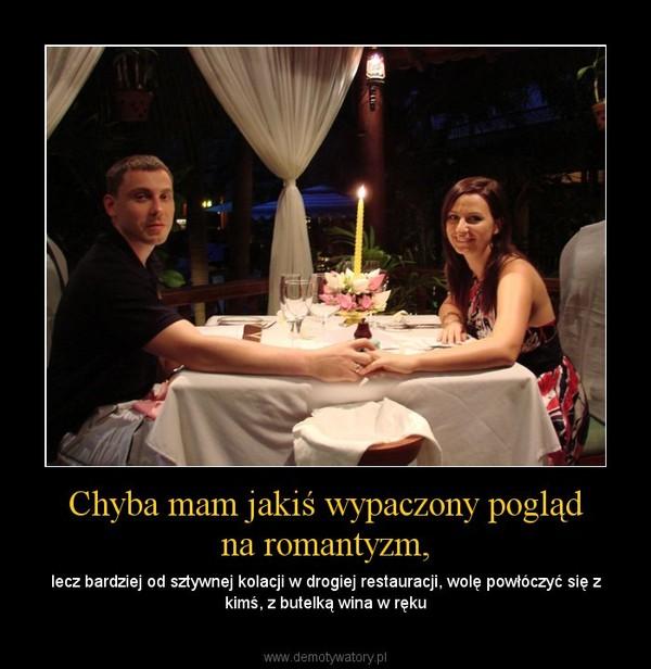 Chyba mam jakiś wypaczony pogląd na romantyzm, – lecz bardziej od sztywnej kolacji w drogiej restauracji, wolę powłóczyć się z kimś, z butelką wina w ręku