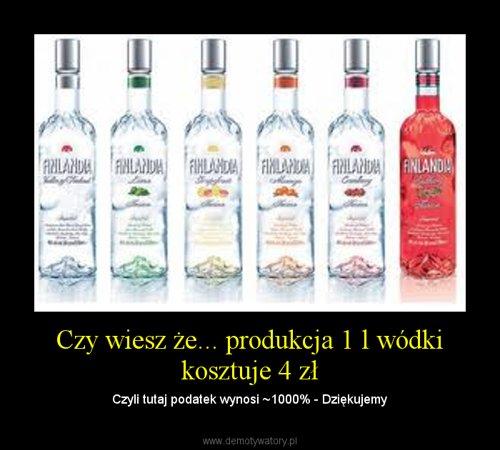 Czy wiesz że... produkcja 1 l wódki kosztuje 4 zł