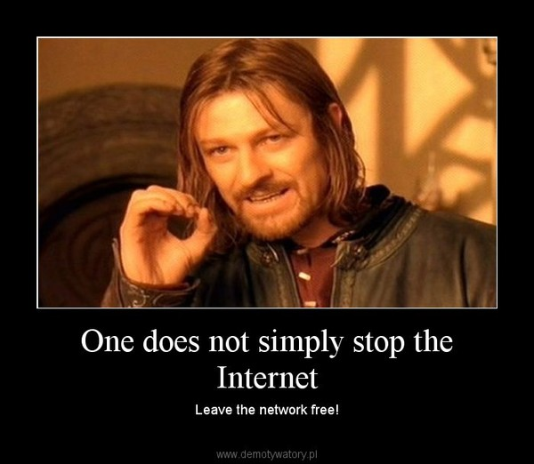 One does not simply stop the Internet – Leave the network free!