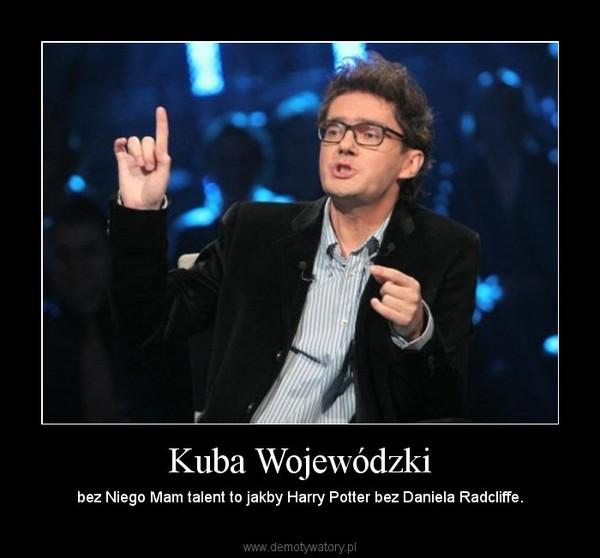 Kuba Wojewódzki – bez Niego Mam talent to jakby Harry Potter bez Daniela Radcliffe.