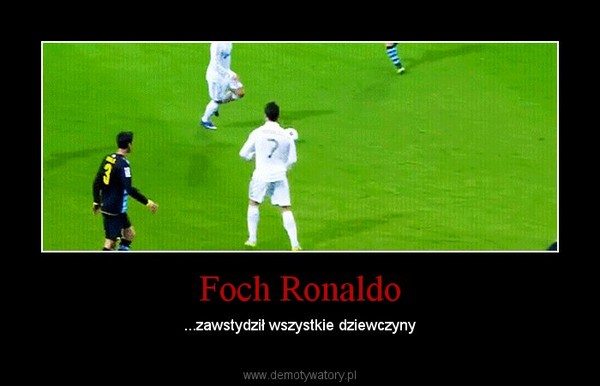 Foch Ronaldo – ...zawstydził wszystkie dziewczyny