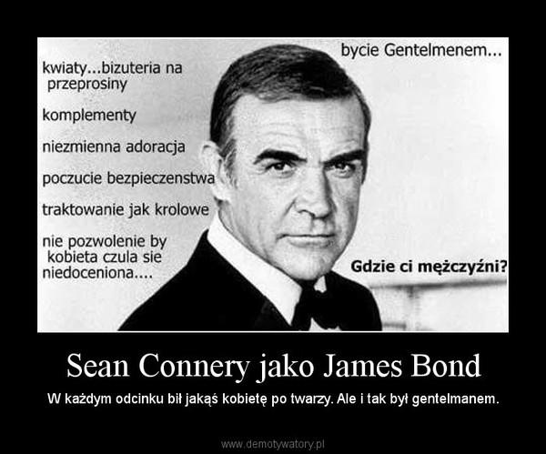 Sean Connery jako James Bond – W każdym odcinku bił jakąś kobietę po twarzy. Ale i tak był gentelmanem.