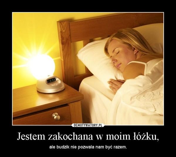 Jestem zakochana w moim łóżku, – ale budzik nie pozwala nam być razem.