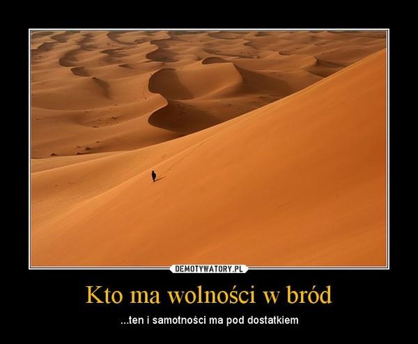 Kto ma wolności w bród – ...ten i samotności ma pod dostatkiem