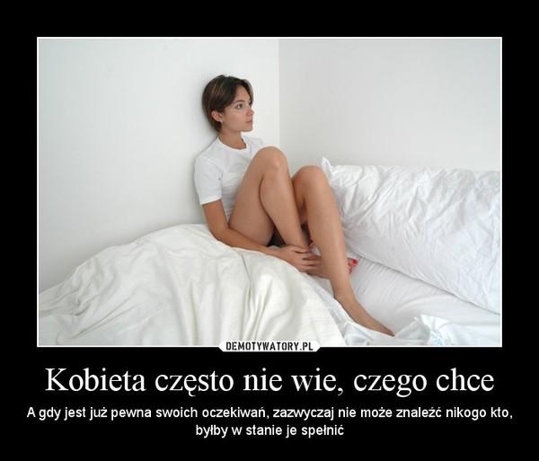 Kobieta często nie wie, czego chce – A gdy jest już pewna swoich oczekiwań, zazwyczaj nie może znaleźć nikogo kto, byłby w stanie je spełnić