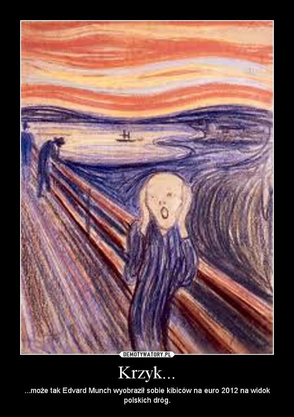 Krzyk... – ...może tak Edvard Munch wyobraził sobie kibiców na euro 2012 na widok polskich dróg.