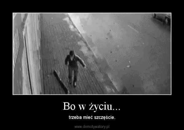 Bo w życiu... – trzeba mieć szczęście.