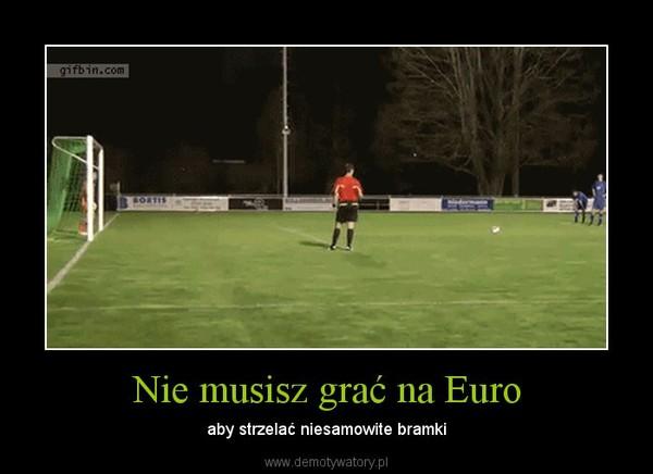 Nie musisz grać na Euro – aby strzelać niesamowite bramki