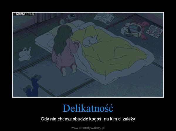 Delikatność – Gdy nie chcesz obudzić kogoś, na kim ci zależy