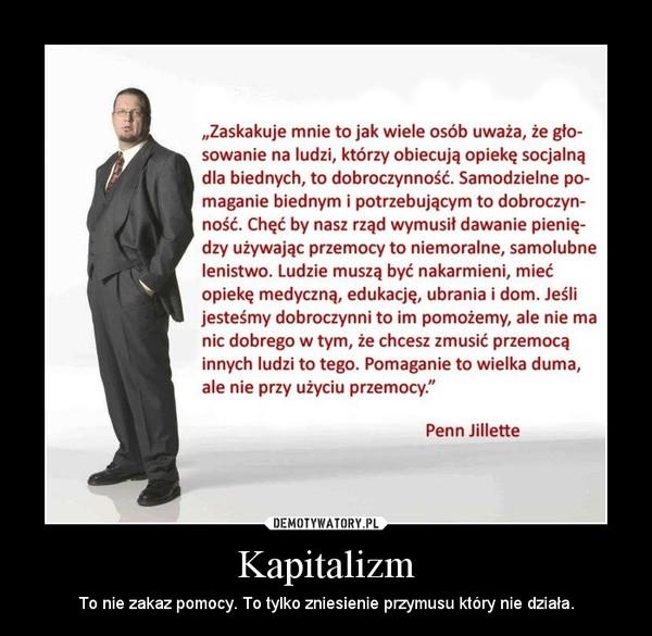 Kapitalizm – To nie zakaz pomocy. To tylko zniesienie przymusu który nie działa.