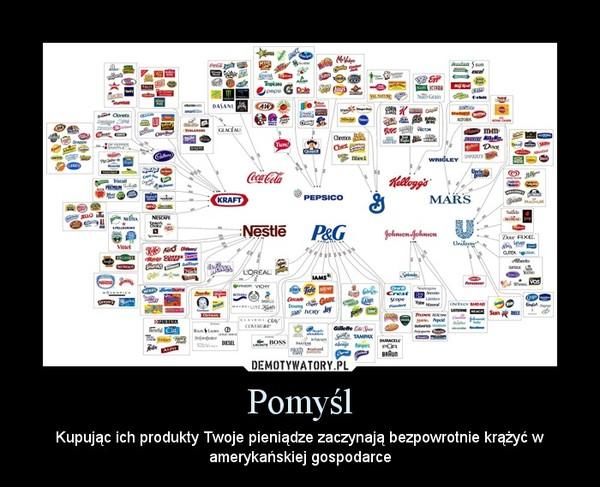 Pomyśl – Kupując ich produkty Twoje pieniądze zaczynają bezpowrotnie krążyć w amerykańskiej gospodarce