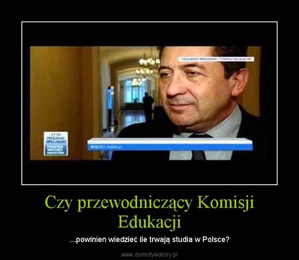 Czy przewodniczący Komisji Edukacji – ...powinien wiedzieć ile trwają studia w Polsce?