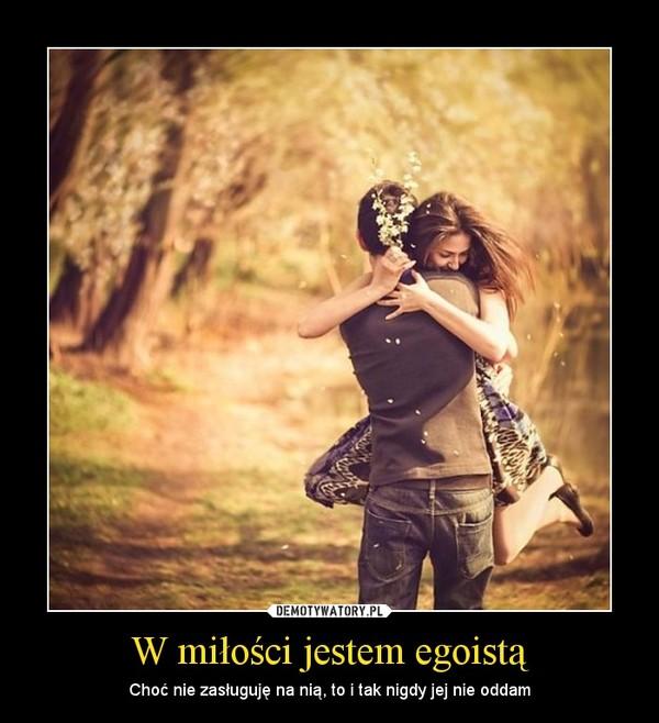 W miłości jestem egoistą – Choć nie zasługuję na nią, to i tak nigdy jej nie oddam