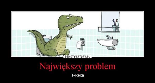 Największy problem – T-Rexa