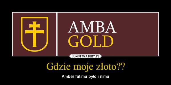 Gdzie moje złoto?? – Amber fatima było i nima