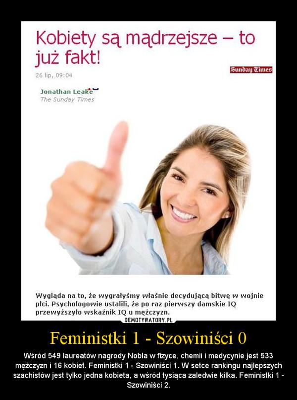Feministki 1 - Szowiniści 0 – Wśród 549 laureatów nagrody Nobla w fizyce, chemii i medycynie jest 533 mężczyzn i 16 kobiet. Feministki 1 - Szowiniści 1. W setce rankingu najlepszych szachistów jest tylko jedna kobieta, a wśród tysiąca zaledwie kilka. Feministki 1 - Szowiniści 2.