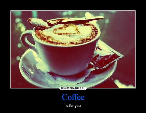 Coffee – is for you