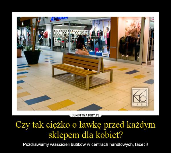 Czy tak ciężko o ławkę przed każdym sklepem dla kobiet? – Pozdrawiamy właścicieli butików w centrach handlowych, faceci!