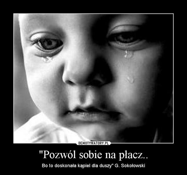 """""""Pozwól sobie na płacz.. – Bo to doskonała kąpiel dla duszy"""" G. Sokołowski"""