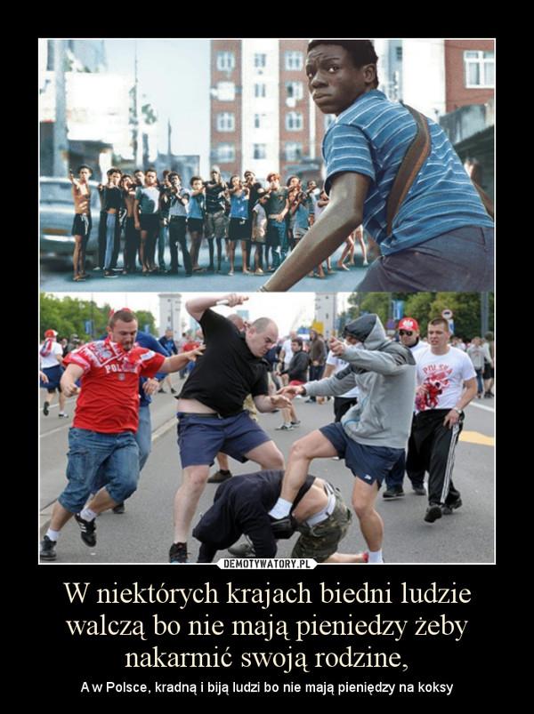 W niektórych krajach biedni ludzie walczą bo nie mają pieniedzy żeby nakarmić swoją rodzine, – A w Polsce, kradną i biją ludzi bo nie mają pieniędzy na koksy