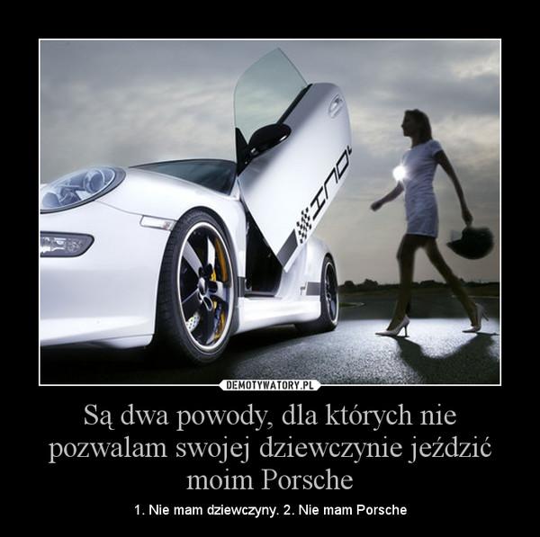 Są dwa powody, dla których nie pozwalam swojej dziewczynie jeździć moim Porsche – 1. Nie mam dziewczyny. 2. Nie mam Porsche
