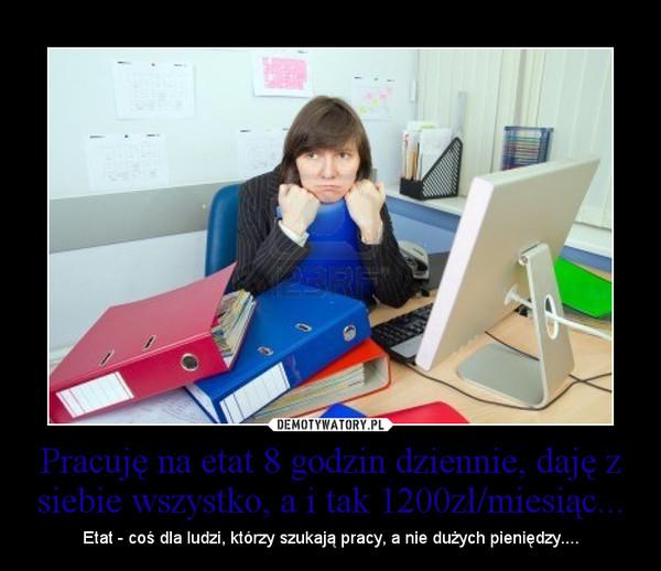 Pracuję na etat 8 godzin dziennie, daję z siebie wszystko, a i tak 1200zł/miesiąc... – Etat - coś dla ludzi, którzy szukają pracy, a nie dużych pieniędzy....