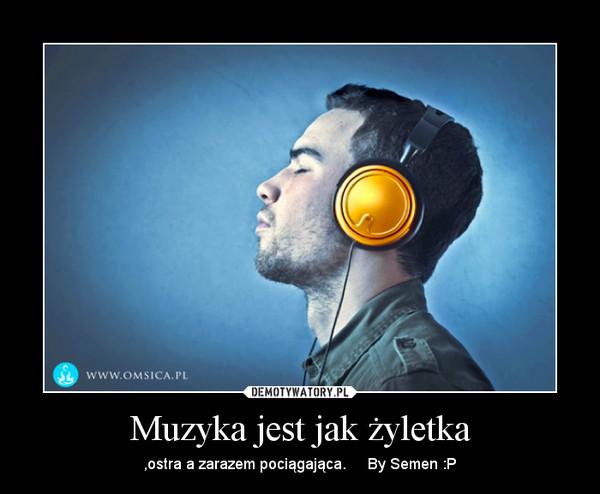 Muzyka jest jak żyletka – ,ostra a zarazem pociągająca.     By Semen :P