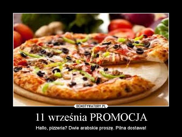 11 września PROMOCJA – Hallo, pizzeria? Dwie arabskie proszę. Pilna dostawa!
