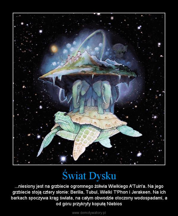 Świat Dysku – ...niesiony jest na grzbiecie ogromnego żółwia Wielkiego A'Tuin'a. Na jego grzbiecie stoją cztery słonie: Berilia, Tubul, Wielki T'Phon i Jerakeen. Na ich barkach spoczywa krąg świata, na całym obwodzie otoczony wodospadami, a od góru przykryty kopułą Nie