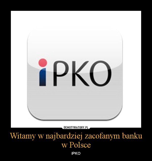 Witamy w najbardziej zacofanym banku w Polsce – iPKO