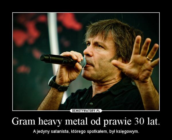 Gram heavy metal od prawie 30 lat. – A jedyny satanista, którego spotkałem, był księgowym.
