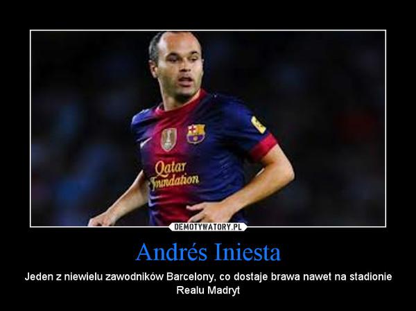 Andrés Iniesta – Jeden z niewielu zawodników Barcelony, co dostaje brawa nawet na stadionie Realu Madryt