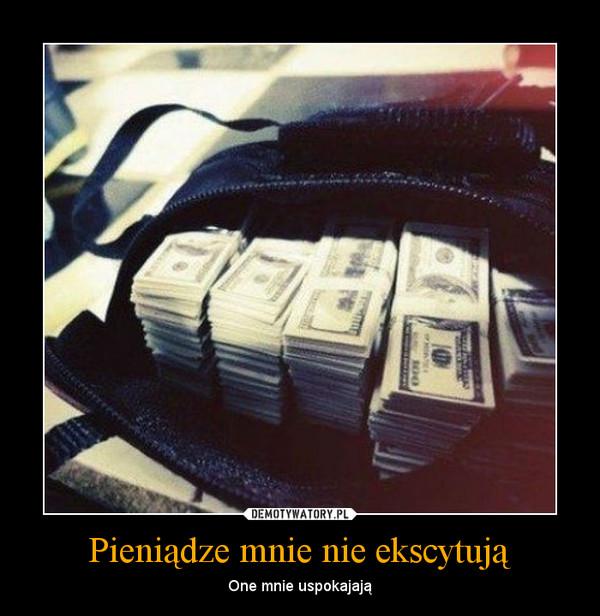 Pieniądze mnie nie ekscytują – One mnie uspokajają