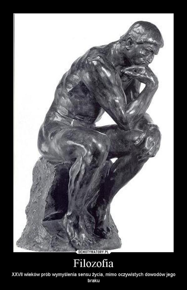 Filozofia – XXVII wieków prób wymyślenia sensu życia, mimo oczywistych dowodów jego braku