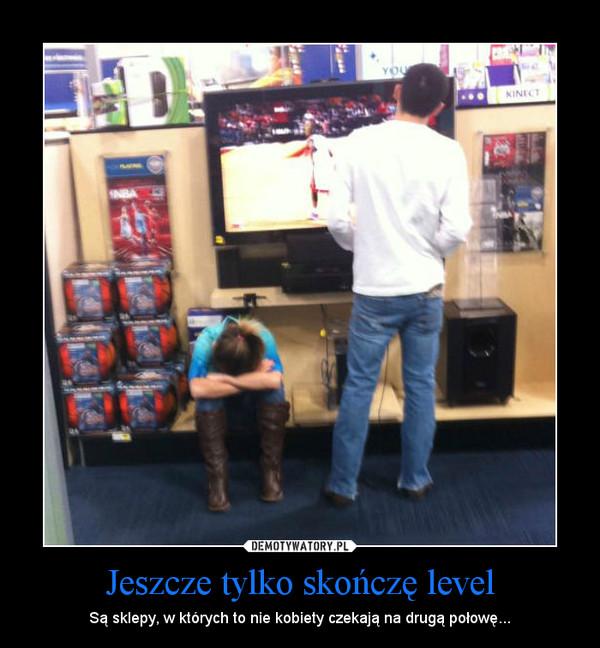 Jeszcze tylko skończę level – Są sklepy, w których to nie kobiety czekają na drugą połowę...